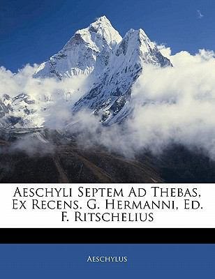 Aeschyli Septem Ad Thebas, Ex Recens. G. Hermanni, Ed. F. Ritschelius 9781141775545