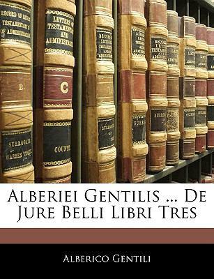 Alberiei Gentilis ... de Jure Belli Libri Tres