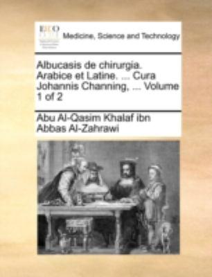 Albucasis de Chirurgia. Arabice Et Latine. ... Cura Johannis Channing, ... Volume 1 of 2 9781140763666
