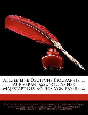 Allgemeine Deutsche Biographie ...: Auf Veranlassung ... Seiner Majestaet Des Konigs Von Bayern ... 9781143376597