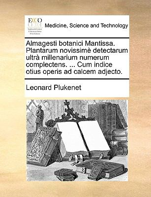 Almagesti Botanici Mantissa. Plantarum Novissim Detectarum Ultr Millenarium Numerum Complectens. ... Cum Indice Otius Operis Ad Calcem Adjecto. 9781140831648