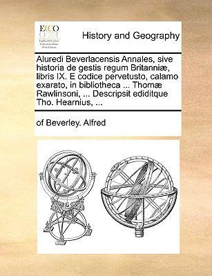 Aluredi Beverlacensis Annales, Sive Historia de Gestis Regum Britanni], Libris IX. E Codice Pervetusto, Calamo Exarato, in Bibliotheca ... Thom] Rawli 9781140853664