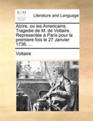 Alzire, Ou Les Americains. Tragedie de M. de Voltaire. Represente Paris Pour La Premiere Fois Le 27 Janvier 1736. ... 9781140812845