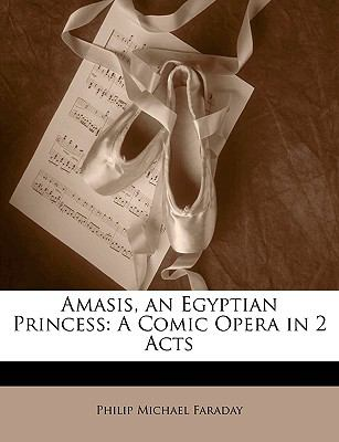 Amasis, an Egyptian Princess: A Comic Opera in 2 Acts 9781149789759