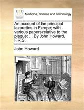 An Account of the Principal Lazarettos in Europe; With Various Papers Relative to the Plague: By John Howard, F.R.S.