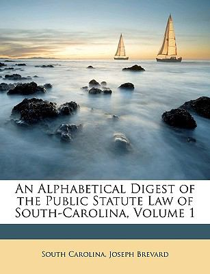 An Alphabetical Digest of the Public Statute Law of South-Carolina, Volume 1