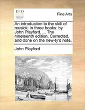 An Introduction to the Skill of Musick: In Three Books: By John Playford. ... the Nineteenth Edition. Corrected, and Done on the N