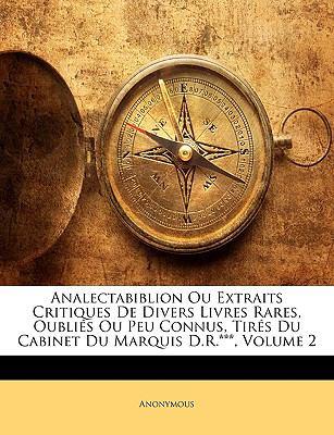Analectabiblion Ou Extraits Critiques de Divers Livres Rares, Oublis Ou Peu Connus, Tirs Du Cabinet Du Marquis D.R.***, Volume 2 9781149257401