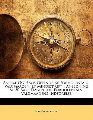 Andr Og Hans Opfindelse Forholdstals-Valgmaaden: Et Mindeskrift I Anledning AF 50 Aars-Dagen for Forholdstals-Valgmaadens Indf Relse 9781141218875