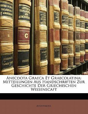 Anecdota Graeca Et Graecolatina: Mitteilungen Aus Handschriften Zur Geschichte Der Griechischen Wissenscaft 9781141860494