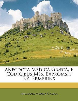 Anecdota Medica Gr]ca, E Codicibus Mss. Expromsit F.Z. Ermerins 9781148825342