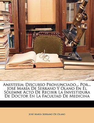 Anestesia: Discurso Pronunciado... Por... Jos Mara de Serrano y Olano En El Solemne Acto de Recibir La Investidura de Doctor En L 9781149226605
