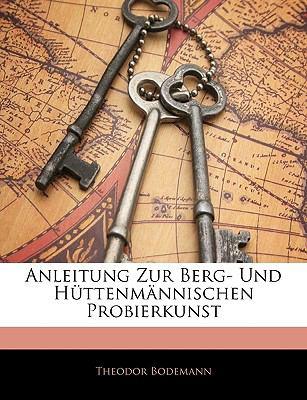 Anleitung Zur Berg- Und Httenmnnischen Probierkunst 9781145096141