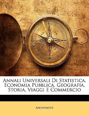 Annali Universali Di Statistica, Economia Pubblica, Geografia, Storia, Viaggi E Commercio 9781143325328