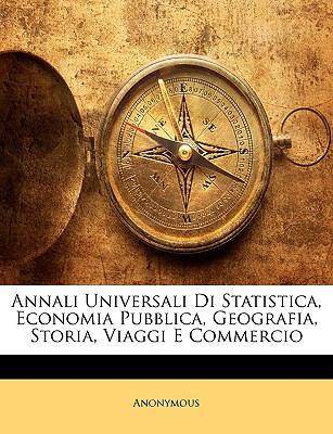Annali Universali Di Statistica, Economia Pubblica, Geografia, Storia, Viaggi E Commercio 9781145324824
