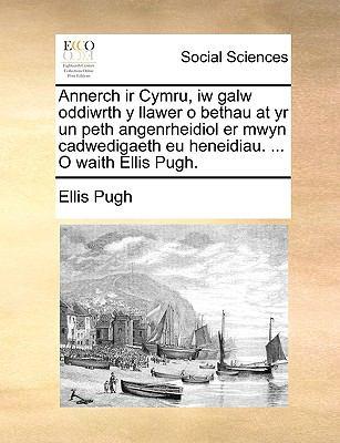 Annerch IR Cymru, Iw Galw Oddiwrth y Llawer O Bethau at Yr Un Peth Angenrheidiol Er Mwyn Cadwedigaeth Eu Heneidiau. ... O Waith Ellis Pugh.