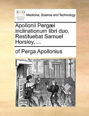 Apollonii Perg]i Inclinationum Libri Duo. Restituebat Samuel Horsley, ... 9781140856917