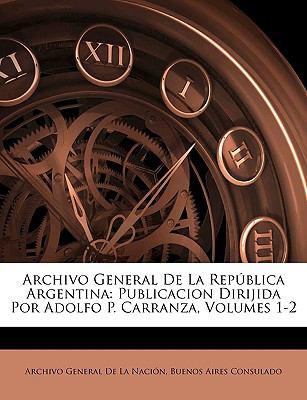 Archivo General de La Republica Argentina: Publicacion Dirijida Por Adolfo P. Carranza, Volumes 1-2 9781143919152