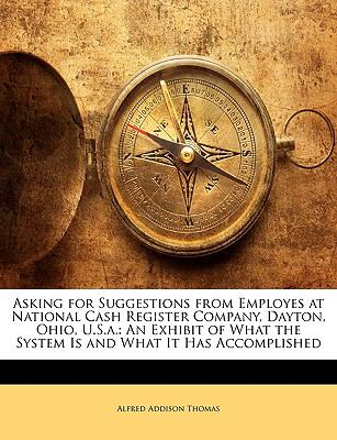 Asking for Suggestions from Employes at National Cash Register Company, Dayton, Ohio, U.S.A.: An Exhibit of What the System Is and What It Has Accompl 9781145190863