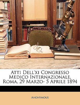 Atti Dell'xi Congresso Medico Internazionale, Roma, 29 Marzo- 5 Aprile 1894