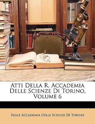 Atti Della R. Accademia Delle Scienze Di Torino, Volume 6 9781149076811