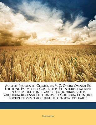 Aurelii Prudentii Clementis V. C. Opera Omnia: Ex Editione Parmensi: Cum Notis Et Interpretatione in Usum Delphini: Variis Lectionibus Notis Variorum 9781149126332