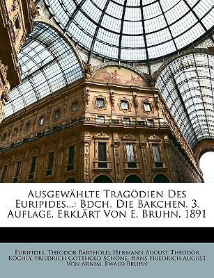 Ausgewhlte Tragdien Des Euripides...: Bdch. Die Bakchen. 3. Auflage. Erklrt Von E. Bruhn. 1891 9781149156667