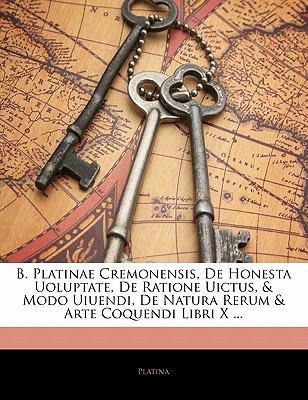 B. Platinae Cremonensis, de Honesta Uoluptate, de Ratione Uictus, & Modo Uiuendi, de Natura Rerum & Arte Coquendi Libri X ...