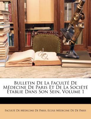 Bulletin de La Facult de M Decine de Paris Et de La Soci T Tablie Dans Son Sein, Volume 1 9781145584570