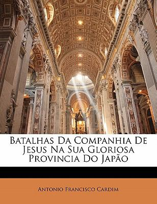 Batalhas Da Companhia de Jesus Na Sua Gloriosa Provincia Do Jap O 9781142378615