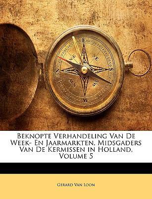 Beknopte Verhandeling Van de Week- En Jaarmarkten, Midsgaders Van de Kermissen in Holland, Volume 5 9781149776476