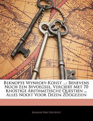 Beknopte Wynroey-Konst ...: Benevens Noch Een Byvoegsel, Verciert Met 70 Knostige Arithmetische Questien ... Alles Nooit Voor Dezen Zoogezien 9781141177882
