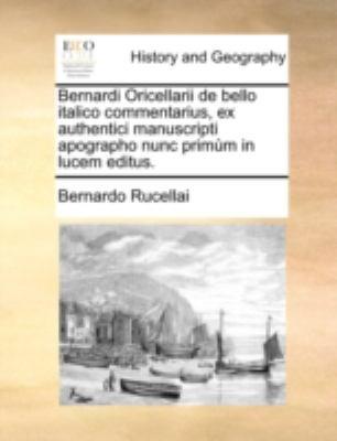 Bernardi Oricellarii de Bello Italico Commentarius, Ex Authentici Manuscripti Apographo Nunc Primm in Lucem Editus. 9781140784524