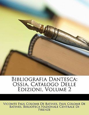 Bibliografia Dantesca: Ossia, Catalogo Delle Edizioni, Volume 2 9781145579699
