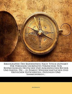 Bibliographie Der Rezensionen: Nach Titeln (Alphabet Der Verfasser) Geordnetes Verzeichnis Von Besprechungen Deutscher Und Ausl Ndischer B Cher Und K 9781145607460