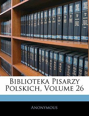 Biblioteka Pisarzy Polskich, Volume 26 9781142462253
