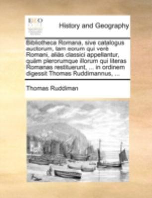 Bibliotheca Romana, Sive Catalogus Auctorum, Tam Eorum Qui Ver Romani, Alis Classici Appellantur, Qum Plerorumque Illorum Qui Literas Romanas Restitue 9781140781004