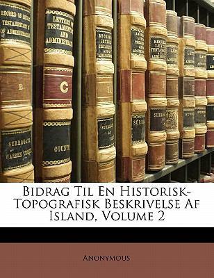 Bidrag Til En Historisk-Topografisk Beskrivelse AF Island, Volume 2 9781142594398