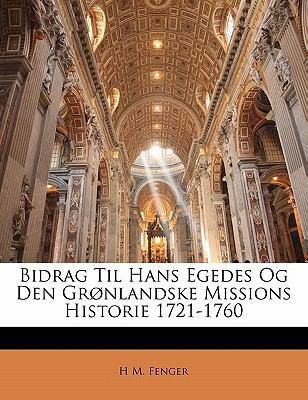 Bidrag Til Hans Egedes Og Den Gr Nlandske Missions Historie 1721-1760 9781142276720