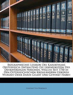 Biographisches Lexikon Des Kaiserthums Oesterreich: Enthaltend Die Lebensskizzen Der Denkw Rdigen Personen, Welche Seit 1750 in Den Sterreichischen Kr 9781145608405