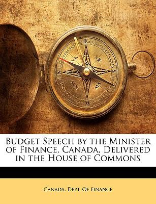 Budget Speech by the Minister of Finance, Canada, Delivered in the House of Commons 9781149692479