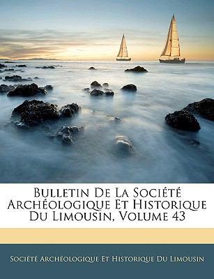 Bulletin de La Societe Archeologique Et Historique Du Limousin, Volume 43