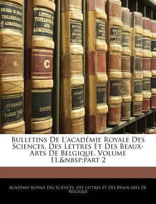 Bulletins de L'Acad Mie Royale Des Sciences, Des Lettres Et Des Beaux-Arts de Belgique, Volume 11, Part 2 9781146208710