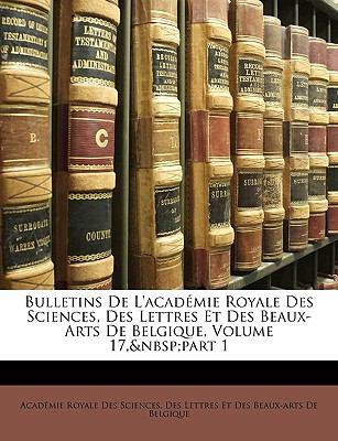 Bulletins de L'Acad Mie Royale Des Sciences, Des Lettres Et Des Beaux-Arts de Belgique, Volume 17, Part 1 9781148487731