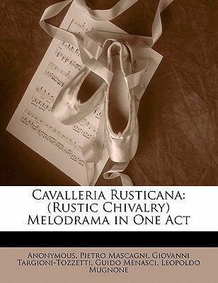 Cavalleria Rusticana: Rustic Chivalry Melodrama in One Act 9781149670507