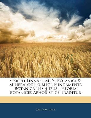Caroli Linnaei, M.D., Botanici & Mineralogi Publici, Fundamenta Botanica in Quibus Theoria Botanices Aphoristice Traditur 9781141636150