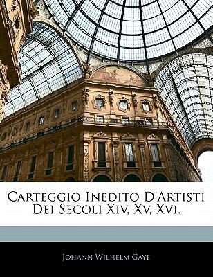 Carteggio Inedito D'Artisti Dei Secoli XIV, XV, XVI. 9781142806668