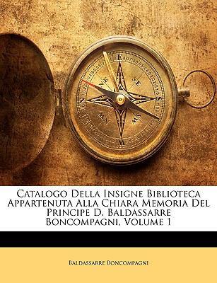 Catalogo Della Insigne Biblioteca Appartenuta Alla Chiara Memoria del Principe D. Baldassarre Boncompagni, Volume 1 9781146039802