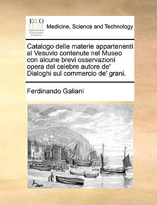 Catalogo Delle Materie Appartenenti Al Vesuvio Contenute Nel Museo Con Alcune Brevi Osservazioni Opera del Celebre Autore de' Dialoghi Sul Commercio d 9781140761419