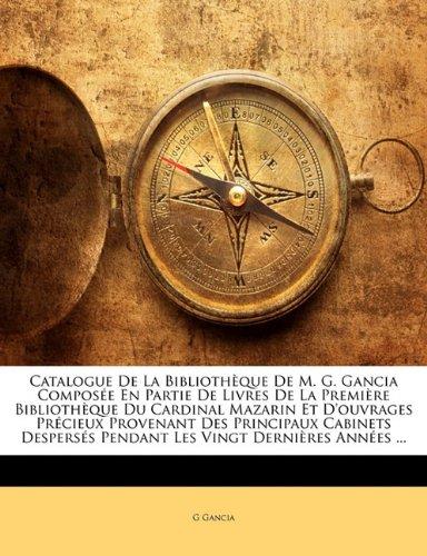 Catalogue de La Biblioth Que de M. G. Gancia Compos E En Partie de Livres de La Premi Re Biblioth Que Du Cardinal Mazarin Et D'Ouvrages PR Cieux Prove 9781145611818